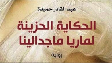 Photo of صدور رواية «الحكاية الحزينة لماريا ماجدالينا» لعبد القادر حميدة